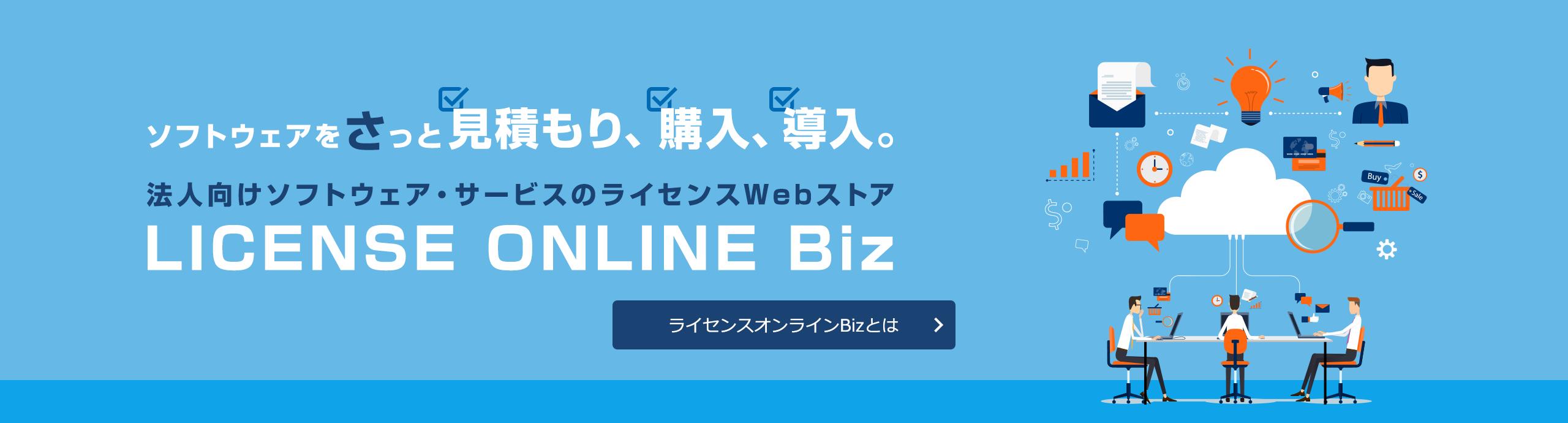 ソフトウェアをさっと見積もり、購入、導入。 法人向けソフトウェア・サービスのライセンスWebストア LICENSE ONLINE Biz